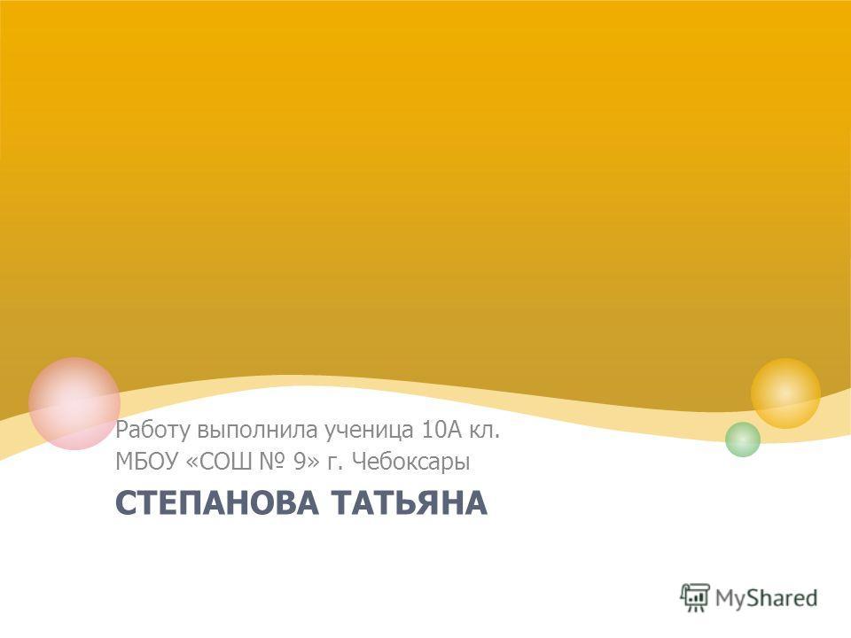 СТЕПАНОВА ТАТЬЯНА Работу выполнила ученица 10А кл. МБОУ «СОШ 9» г. Чебоксары