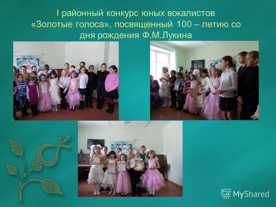 I районный конкурс юных вокалистов «Золотые голоса», посвященный 100 – летию со дня рождения Ф.М.Лукина