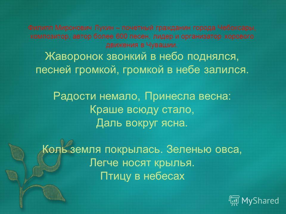 Филипп Миронович Лукин – почетный гражданин города Чебоксары, композитор, автор более 600 песен, лидер и организатор хорового движения в Чувашии. Жаворонок звонкий в небо поднялся, песней громкой, громкой в небе залился. Радости немало, Принесла весн