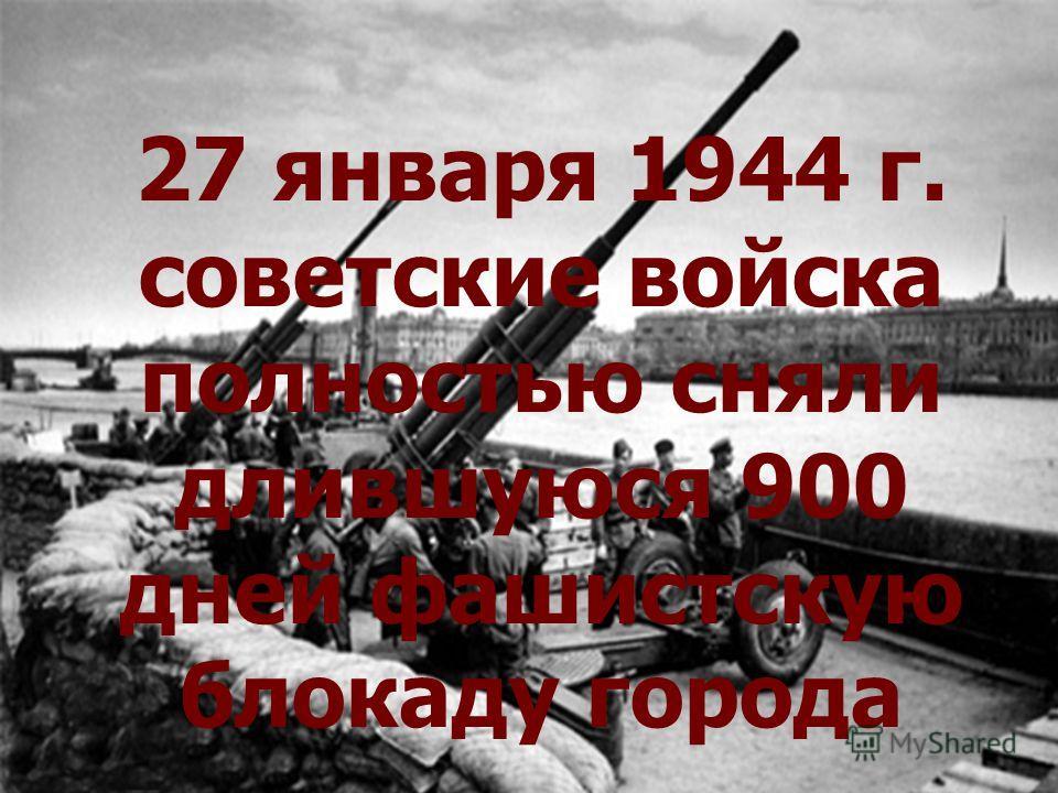 27 января 1944 г. советские войска полностью сняли длившуюся 900 дней фашистскую блокаду города