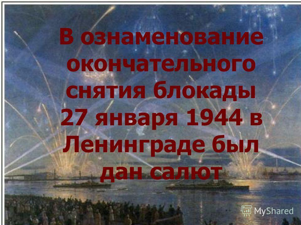 В ознаменование окончательного снятия блокады 27 января 1944 в Ленинграде был дан салют