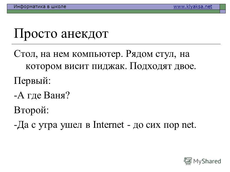 Информатика в школе www.klyaksa.netwww.klyaksa.net Просто анекдот Стол, на нем компьютер. Рядом стул, на котором висит пиджак. Подходят двое. Первый: -А где Ваня? Второй: -Да с утра ушел в Internet - до сих пор net.
