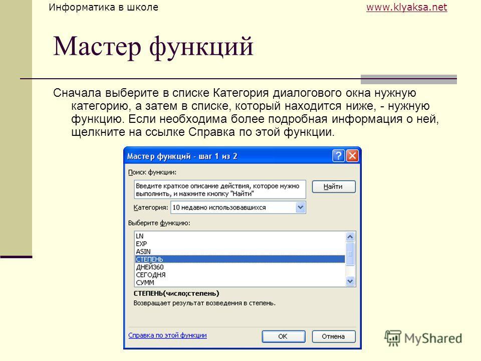 Информатика в школе www.klyaksa.netwww.klyaksa.net Мастер функций Сначала выберите в списке Категория диалогового окна нужную категорию, а затем в списке, который находится ниже, - нужную функцию. Если необходима более подробная информация о ней, щел