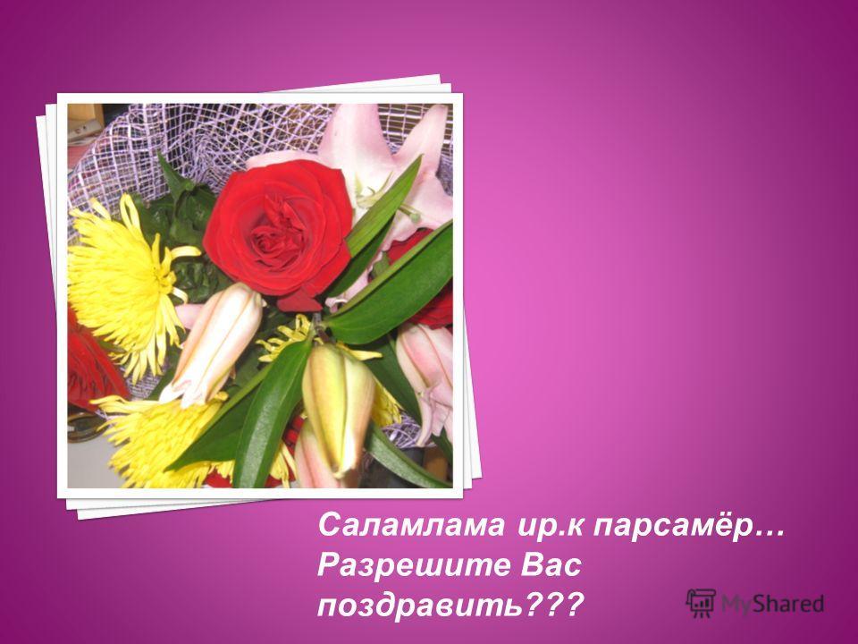 Саламлама ир.к парсамёр… Разрешите Вас поздравить???