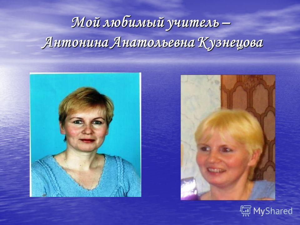 Мой любимый учитель – Антонина Анатольевна Кузнецова