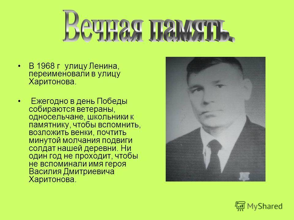В 1968 г улицу Ленина, переименовали в улицу Харитонова. Ежегодно в день Победы собираются ветераны, односельчане, школьники к памятнику, чтобы вспомнить, возложить венки, почтить минутой молчания подвиги солдат нашей деревни. Ни один год не проходит