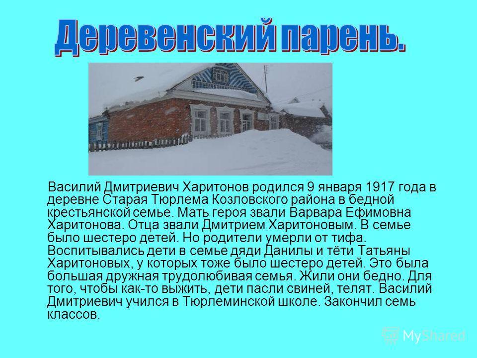 Василий Дмитриевич Харитонов родился 9 января 1917 года в деревне Старая Тюрлема Козловского района в бедной крестьянской семье. Мать героя звали Варвара Ефимовна Харитонова. Отца звали Дмитрием Харитоновым. В семье было шестеро детей. Но родители ум
