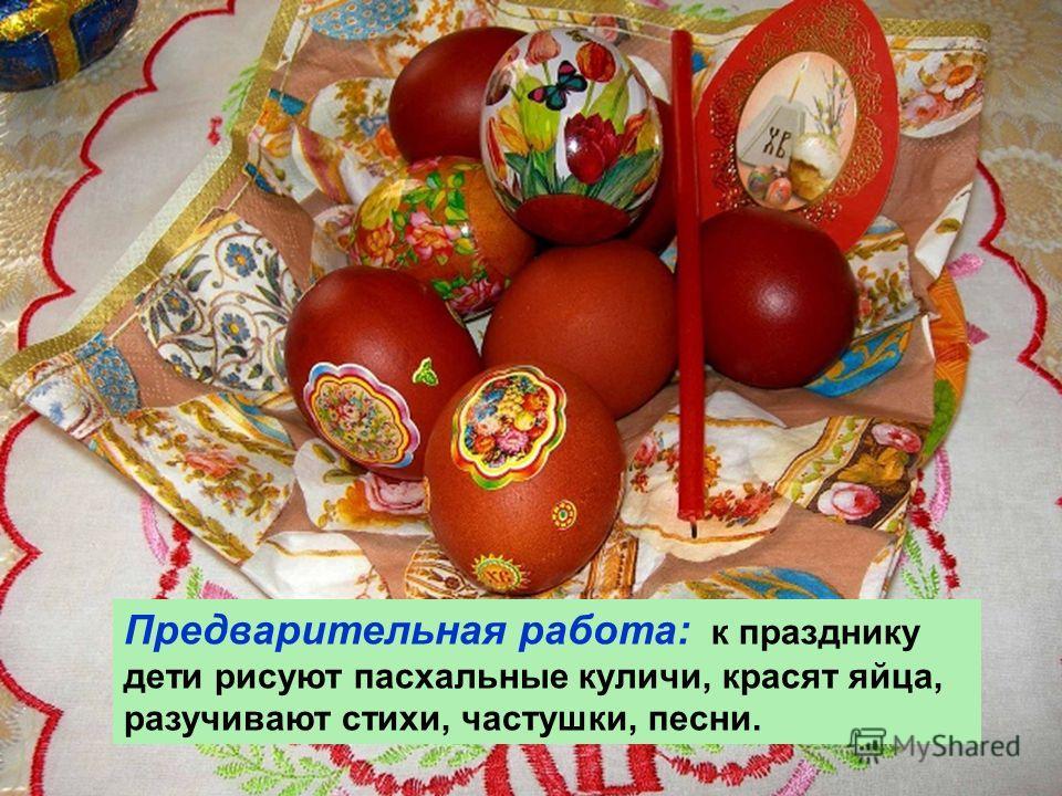Предварительная работа: к празднику дети рисуют пасхальные куличи, красят яйца, разучивают стихи, частушки, песни.