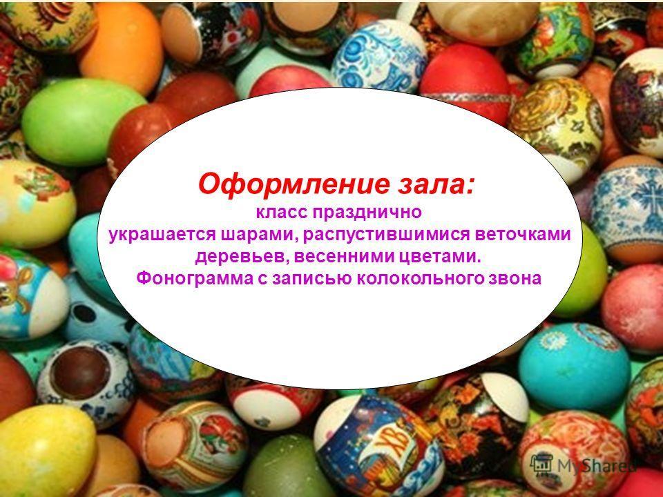 Оформление зала: класс празднично украшается шарами, распустившимися веточками деревьев, весенними цветами. Фонограмма с записью колокольного звона