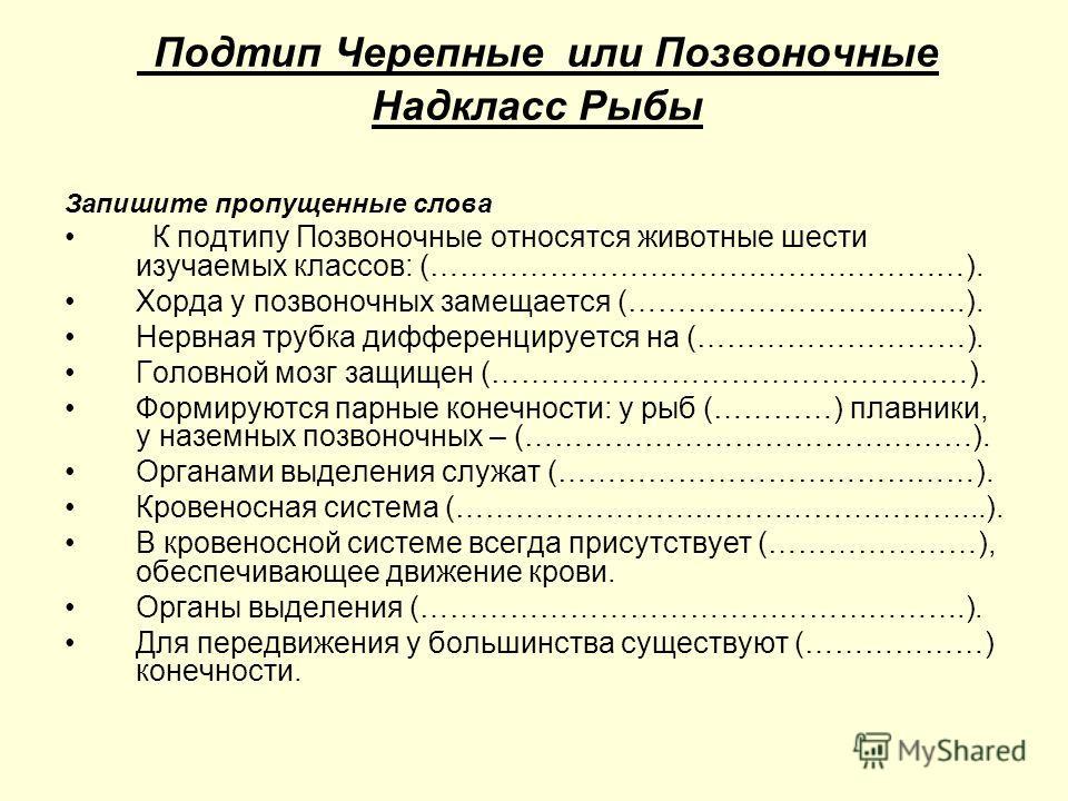 Подтип Черепные или Позвоночные Надкласс Рыбы Запишите пропущенные слова К подтипу Позвоночные относятся животные шести изучаемых классов: (………………………………………………). Хорда у позвоночных замещается (…………………………….). Нервная трубка дифференцируется на (………………