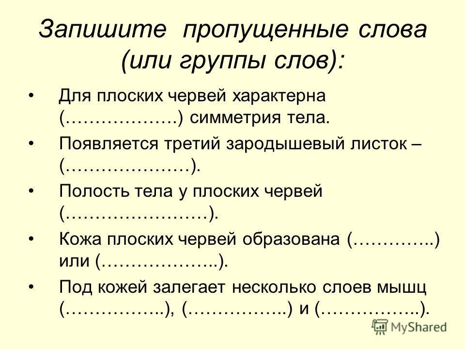 Запишите пропущенные слова (или группы слов): Для плоских червей характерна (……………….) симметрия тела. Появляется третий зародышевый листок – (…………………). Полость тела у плоских червей (……………………). Кожа плоских червей образована (…………..) или (………………..).