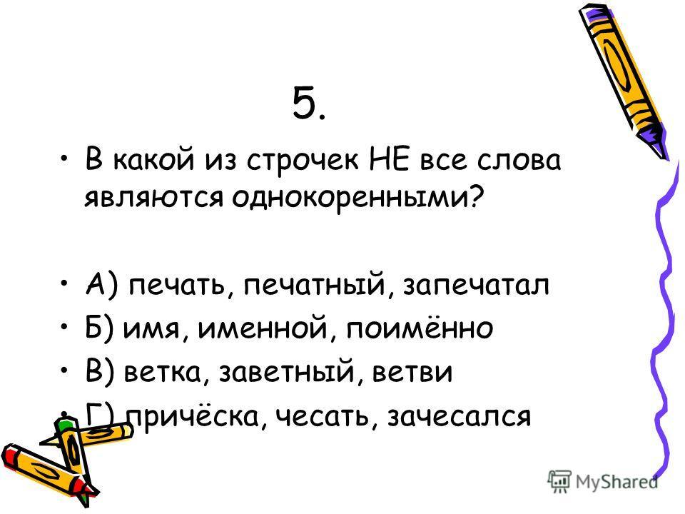 5. В какой из строчек НЕ все слова являются однокоренными? А) печать, печатный, запечатал Б) имя, именной, поимённо В) ветка, заветный, ветви Г) причёска, чесать, зачесался