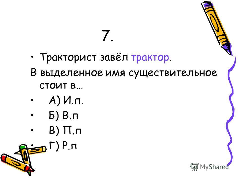 7. Тракторист завёл трактор. В выделенное имя существительное стоит в… А) И.п. Б) В.п В) П.п Г) Р.п