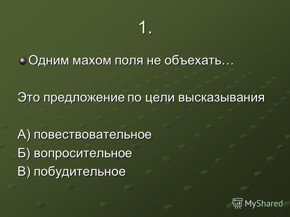 1. Одним махом поля не объехать… Это предложение по цели высказывания А) повествовательное Б) вопросительное В) побудительное