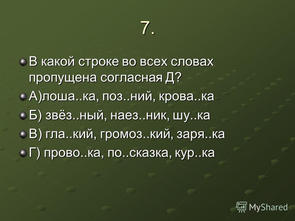 7. В какой строке во всех словах пропущена согласная Д? А)лоша..ка, поз..ний, крова..ка Б) звёз..ный, наез..ник, шу..ка В) гла..кий, громоз..кий, заря..ка Г) прово..ка, по..сказка, кур..ка