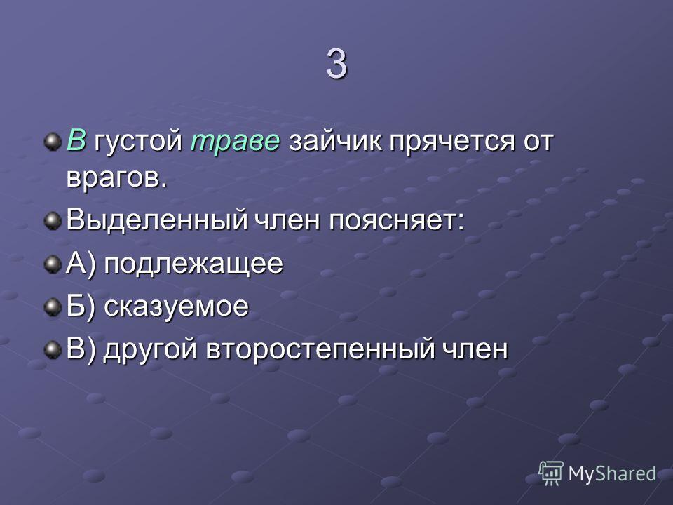 3 В густой траве зайчик прячется от врагов. Выделенный член поясняет: А) подлежащее Б) сказуемое В) другой второстепенный член