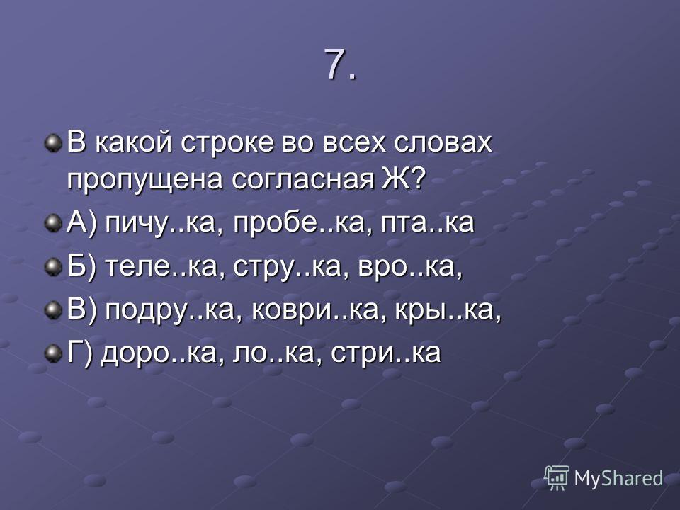 7. В какой строке во всех словах пропущена согласная Ж? А) пичу..ка, пробе..ка, пта..ка Б) теле..ка, стру..ка, вро..ка, В) подру..ка, коври..ка, кры..ка, Г) доро..ка, ло..ка, стри..ка