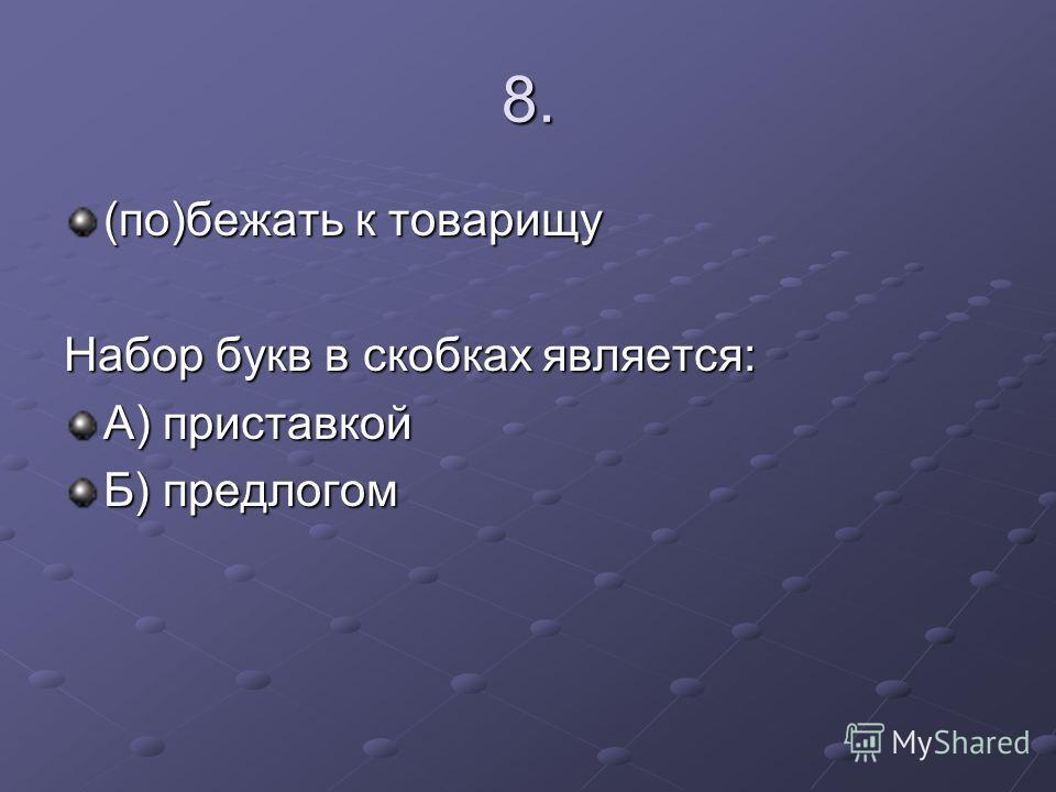 8. (по)бежать к товарищу Набор букв в скобках является: А) приставкой Б) предлогом