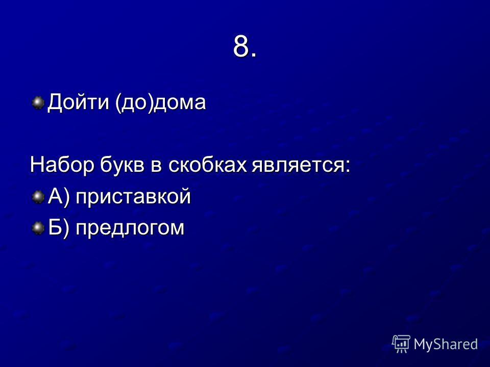 8. Дойти (до)дома Набор букв в скобках является: А) приставкой Б) предлогом