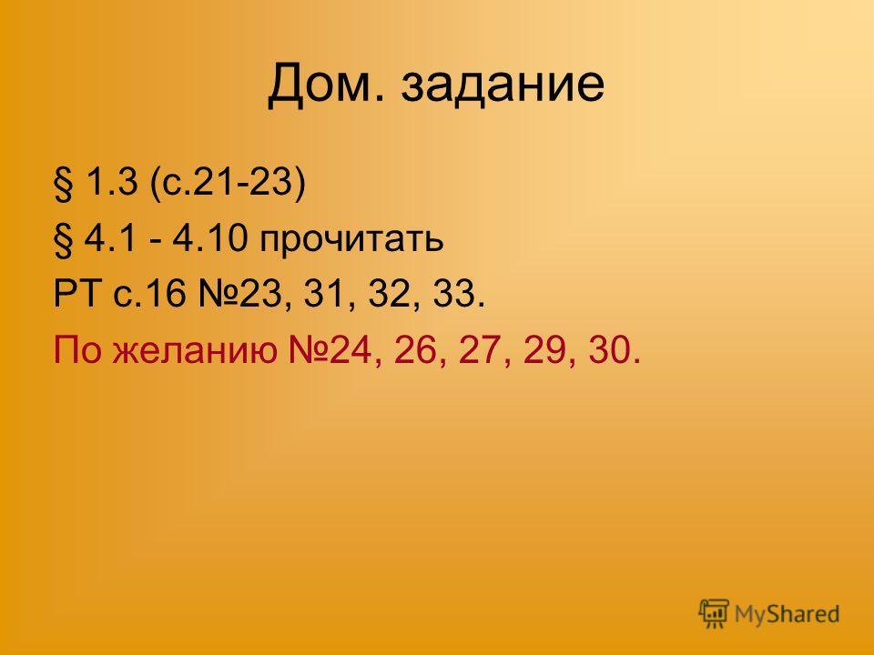 Дом. задание § 1.3 (с.21-23) § 4.1 - 4.10 прочитать РТ с.16 23, 31, 32, 33. По желанию 24, 26, 27, 29, 30.