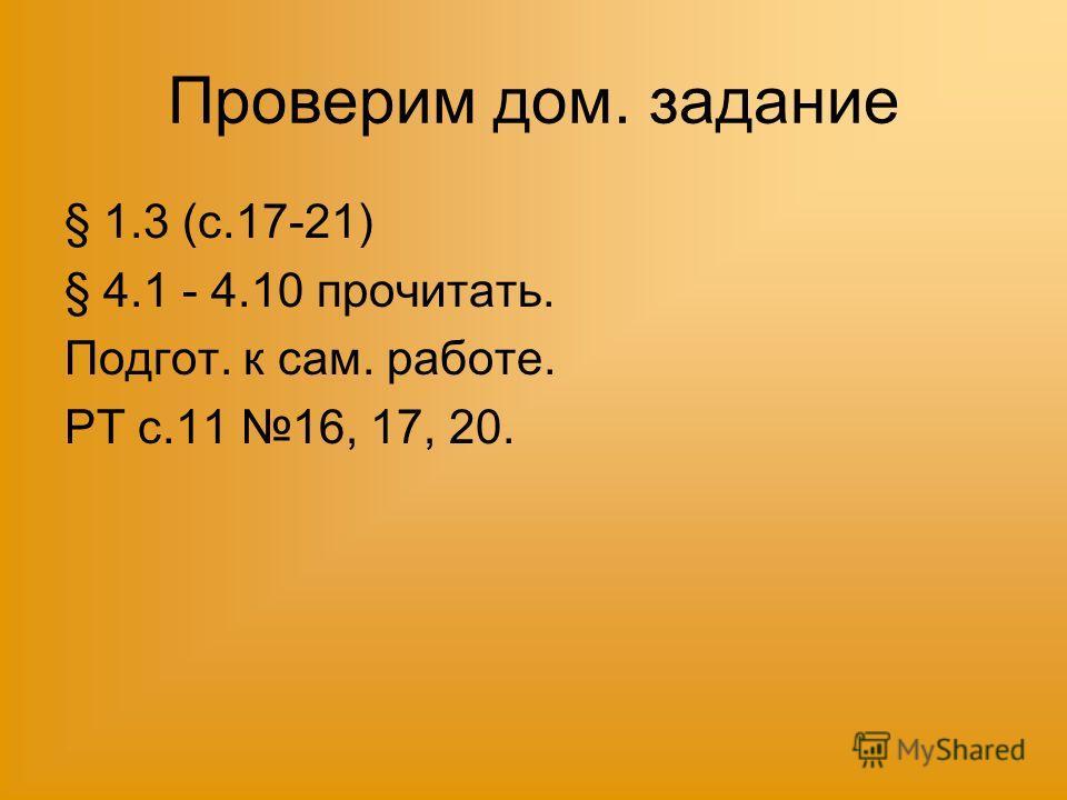 Проверим дом. задание § 1.3 (с.17-21) § 4.1 - 4.10 прочитать. Подгот. к сам. работе. РТ с.11 16, 17, 20.