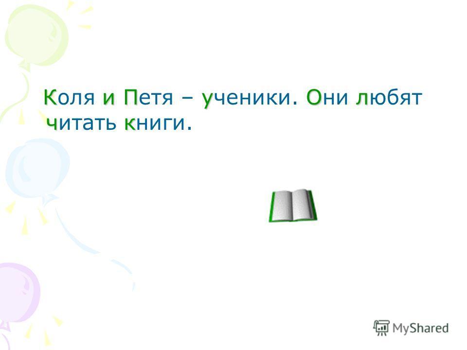 КиПуОл чк Коля и Петя – ученики. Они любят читать книги.