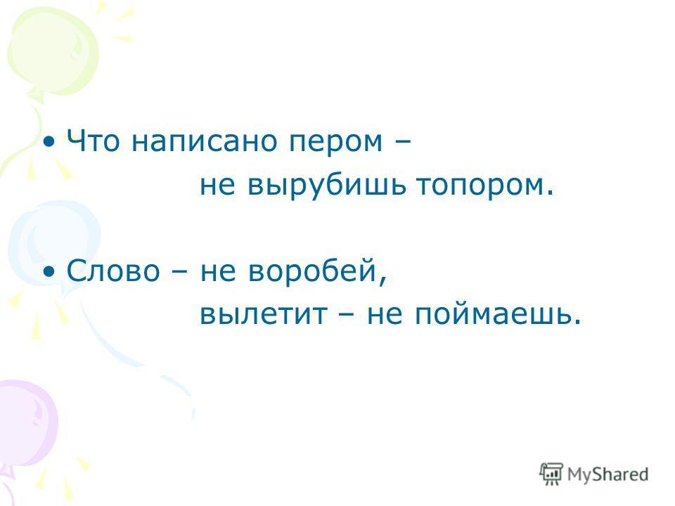 Что написано пером – не вырубишь топором. Слово – не воробей, вылетит – не поймаешь.