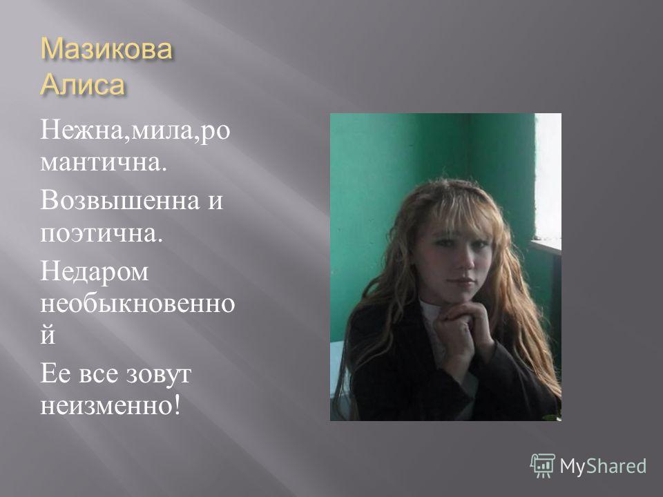 Мазикова Алиса Нежна, мила, ро мантична. Возвышенна и поэтична. Недаром необыкновенно й Ее все зовут неизменно !