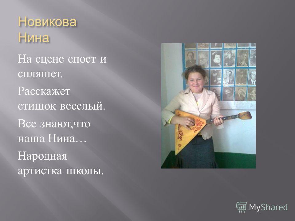 Новикова Нина На сцене споет и спляшет. Расскажет стишок веселый. Все знают, что наша Нина … Народная артистка школы.