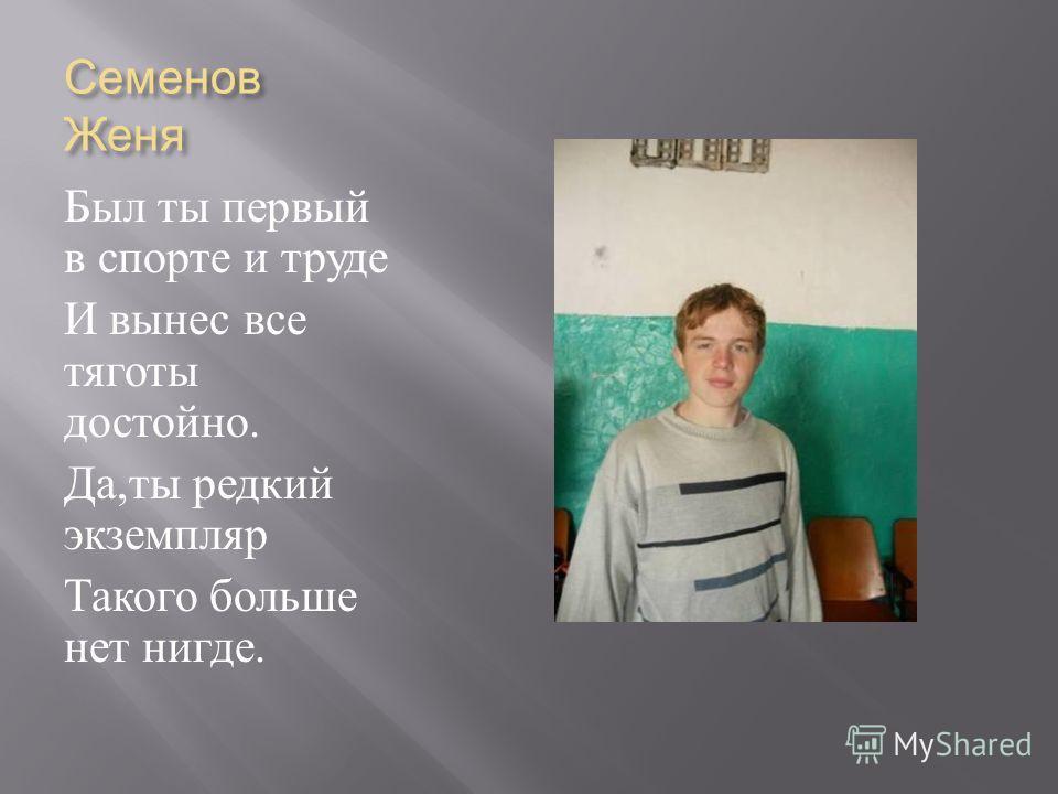 Семенов Женя Был ты первый в спорте и труде И вынес все тяготы достойно. Да, ты редкий экземпляр Такого больше нет нигде.