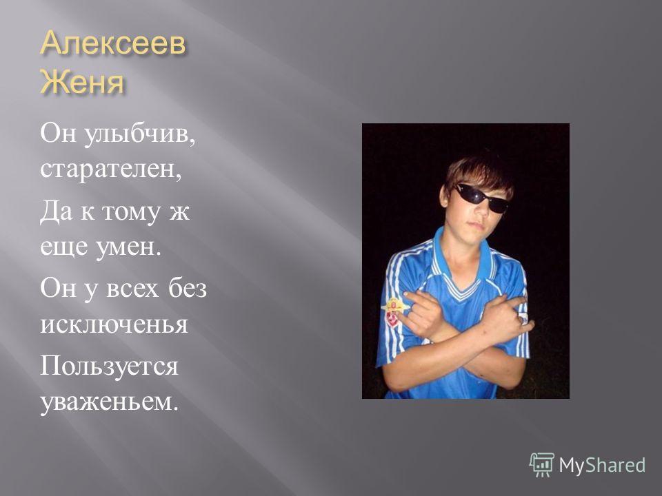 Алексеев Женя Он улыбчив, старателен, Да к тому ж еще умен. Он у всех без исключенья Пользуется уваженьем.