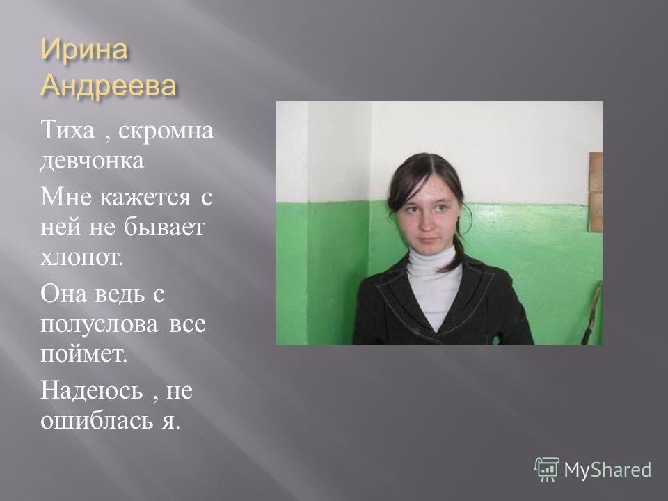 Ирина Андреева Тиха, скромна девчонка Мне кажется с ней не бывает хлопот. Она ведь с полуслова все поймет. Надеюсь, не ошиблась я.