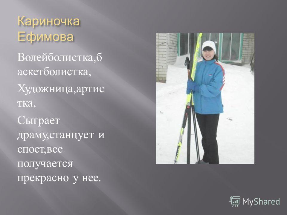 Кариночка Ефимова Волейболистка, б аскетболистка, Художница, артис тка, Сыграет драму, станцует и споет, все получается прекрасно у нее.