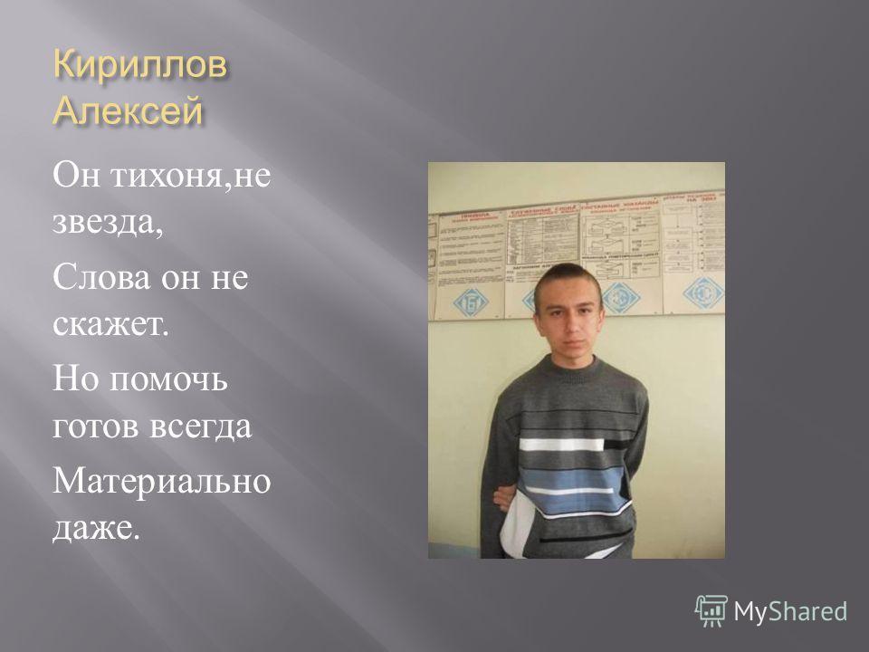 Кириллов Алексей Он тихоня, не звезда, Слова он не скажет. Но помочь готов всегда Материально даже.