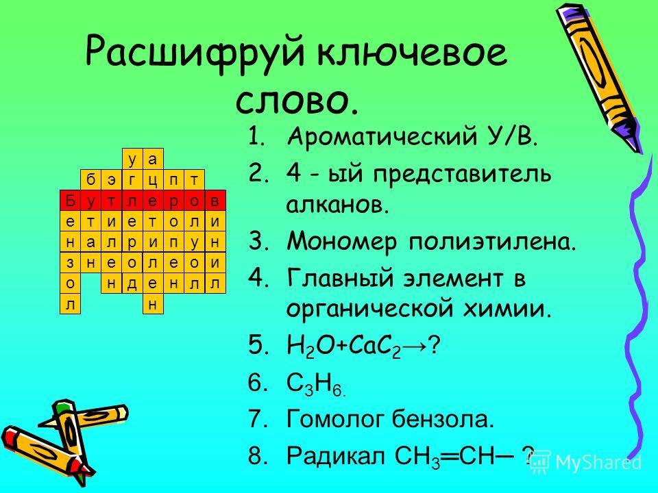 Расшифруй ключевое слово. 1.Ароматический У/В. 2.4 - ый представитель алканов. 3.Мономер полиэтилена. 4.Главный элемент в органической химии. 5.H 2 O+CaC 2 ? 6.C 3 H 6. 7.Гомолог бензола. 8.Радикал CH 3 CH ? 7 5 32 4 6 81 т а гэб у ц т и а п н е з о