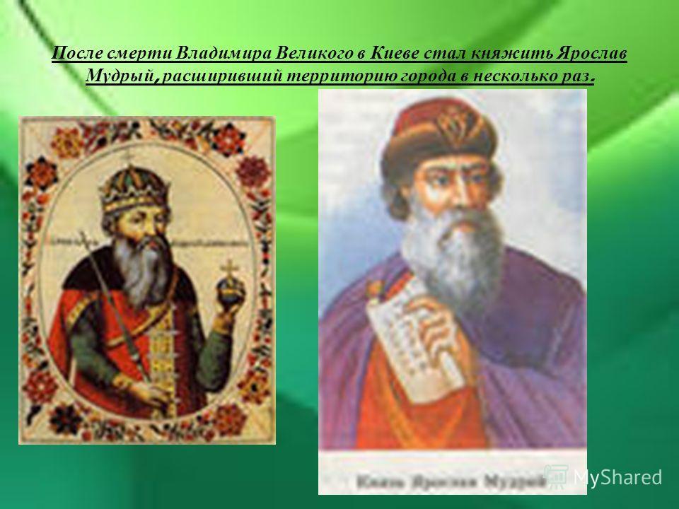 После смерти Владимира Великого в Киеве стал княжить Ярослав Мудрый, расширивший территорию города в несколько раз.