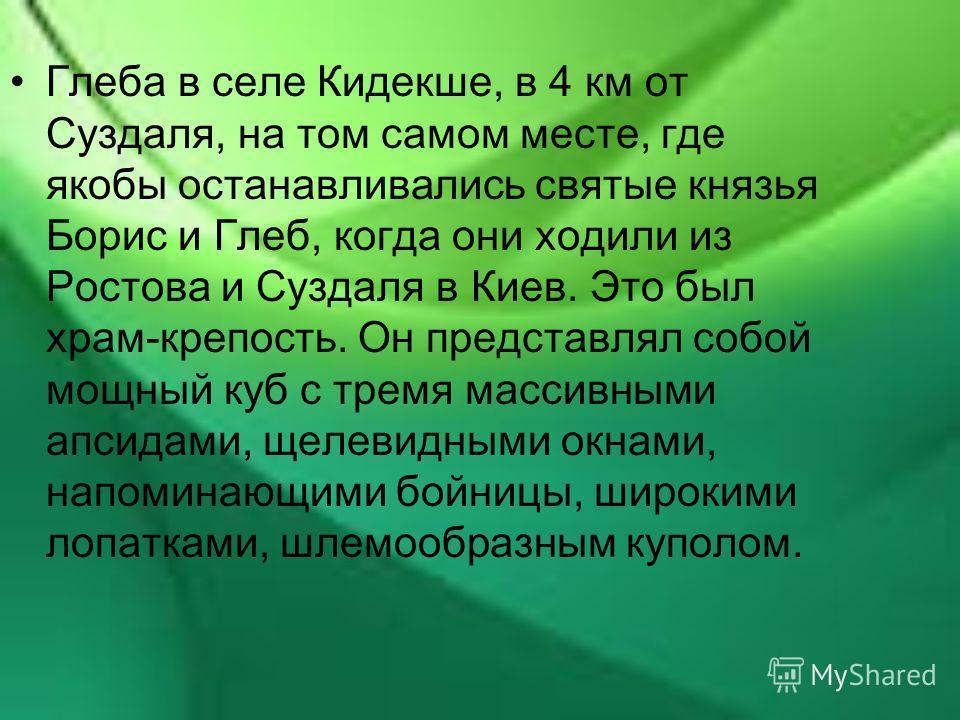 Глеба в селе Кидекше, в 4 км от Суздаля, на том самом месте, где якобы останавливались святые князья Борис и Глеб, когда они ходили из Ростова и Суздаля в Киев. Это был храм-крепость. Он представлял собой мощный куб с тремя массивными апсидами, щелев