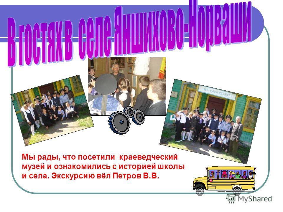 Мы рады, что посетили краеведческий музей и ознакомились с историей школы и села. Экскурсию вёл Петров В.В.