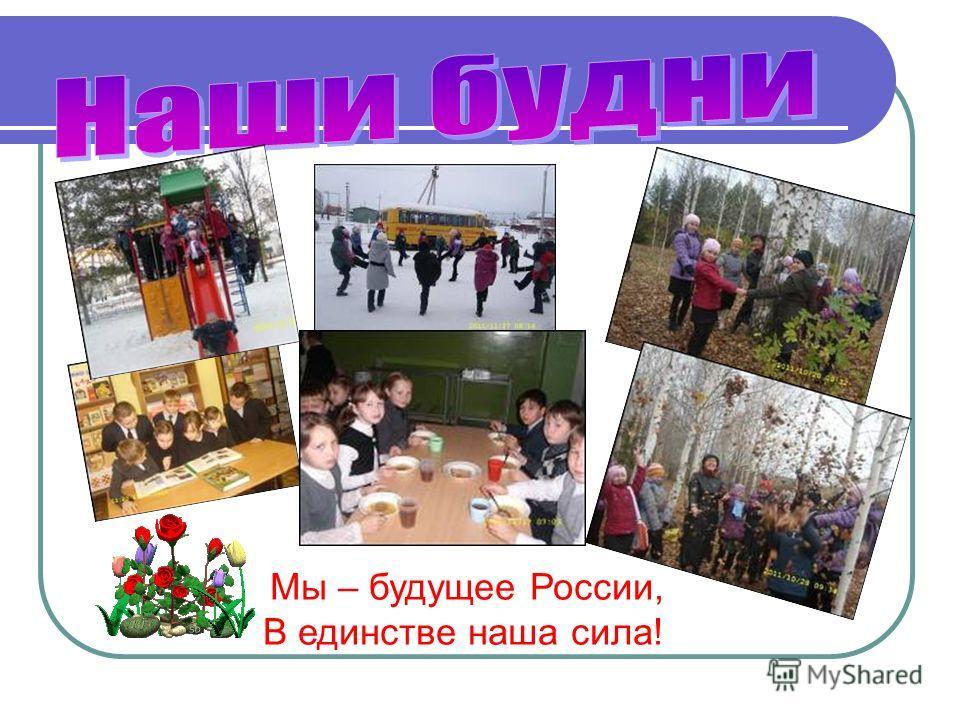 Мы – будущее России, В единстве наша сила!