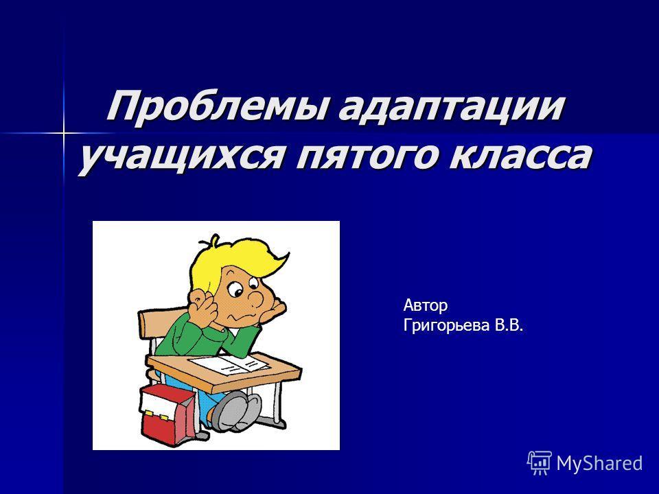 Проблемы адаптации учащихся пятого класса Автор Григорьева В.В.