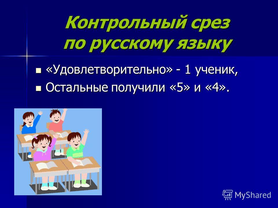 Контрольный срез по русскому языку «Удовлетворительно» - 1 ученик, «Удовлетворительно» - 1 ученик, Остальные получили «5» и «4». Остальные получили «5» и «4».