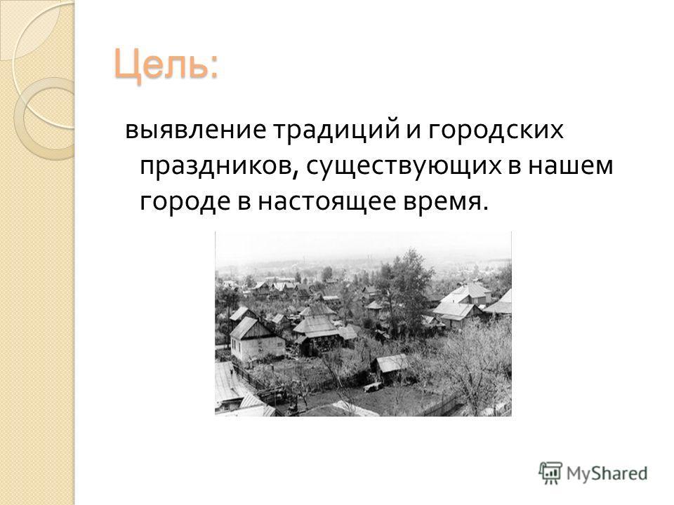 Цель: выявление традиций и городских праздников, существующих в нашем городе в настоящее время.