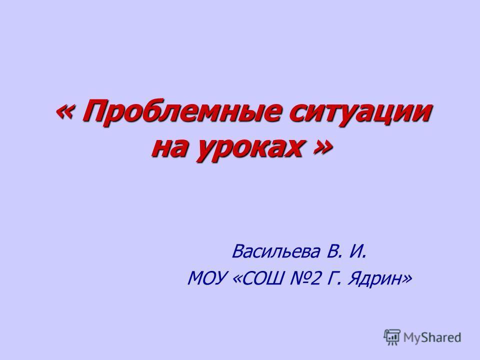 « Проблемные ситуации на уроках » Васильева В. И. МОУ «СОШ 2 Г. Ядрин»