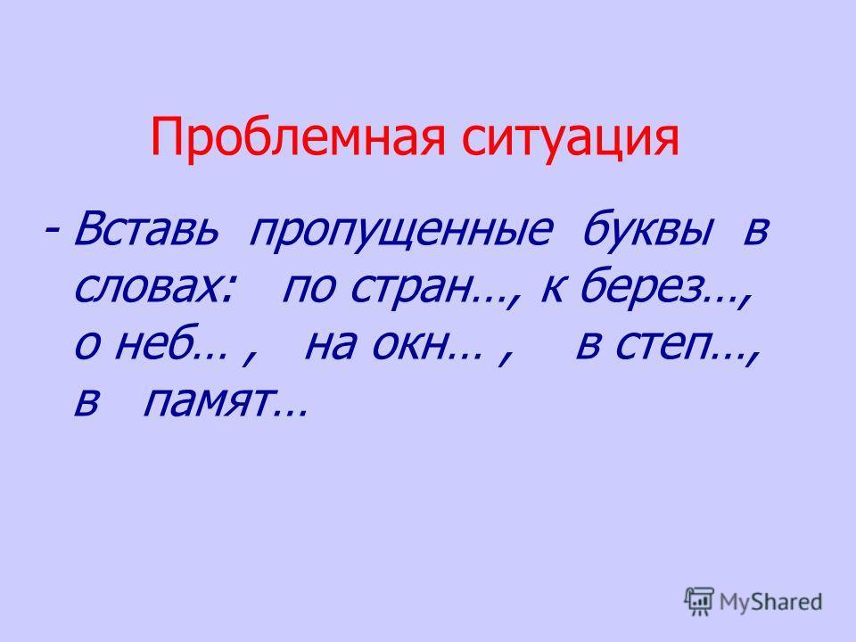 Проблемная ситуация - Вставь пропущенные буквы в словах: по стран…, к берез…, о неб…, на окн…, в степ…, в памят…
