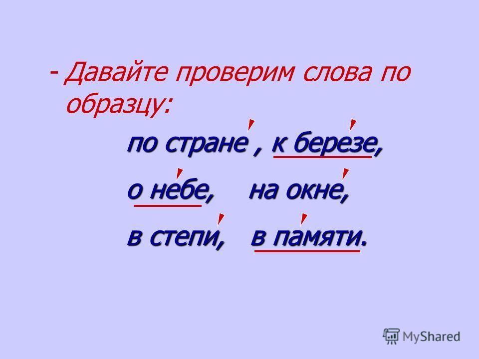 - -Давайте проверим слова по образцу: по стране, к березе, по стране, к березе, о небе, на окне, о небе, на окне, в степи, в памяти. в степи, в памяти.