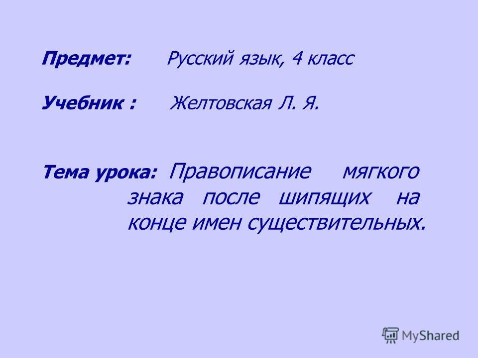 Предмет: Русский язык, 4 класс Учебник : Желтовская Л. Я. Тема урока: Правописание мягкого знака после шипящих на конце имен существительных.