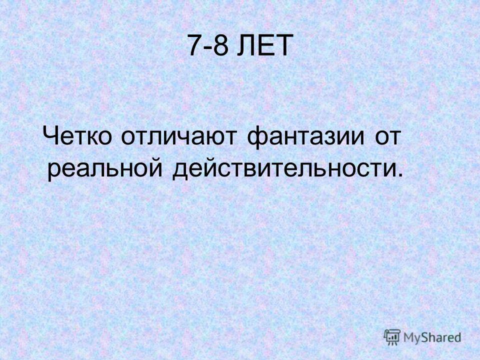 7-8 ЛЕТ Четко отличают фантазии от реальной действительности.