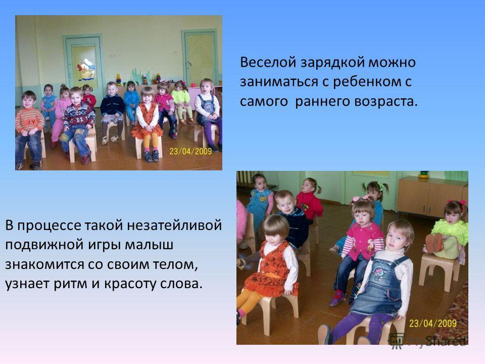 Веселой зарядкой можно заниматься с ребенком с самого раннего возраста. В процессе такой незатейливой подвижной игры малыш знакомится со своим телом, узнает ритм и красоту слова.