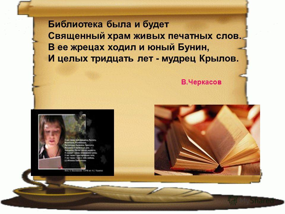 Библиотека была и будет Священный храм живых печатных слов. В ее жрецах ходил и юный Бунин, И целых тридцать лет - мудрец Крылов. В.Черкасов