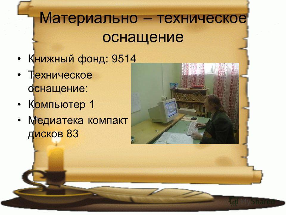 Материально – техническое оснащение Книжный фонд: 9514 Техническое оснащение: Компьютер 1 Медиатека компакт дисков 83